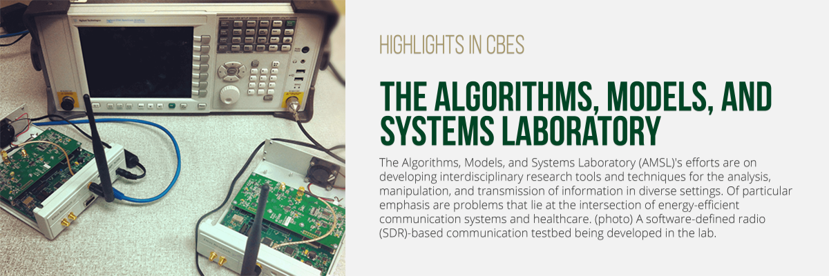 The Algorithms, Models, and Systems Laboratory (AMSL)'s efforts are on developing interdisciplinary research tools and techniques for the analysis, manipulation, and transmission of information in diverse settings. Of particular emphasis are problems that lie at the intersection of energy-efficient communication systems and healthcare. (photo) A software-defined radio (SDR)-based communication testbed being developed in the lab.